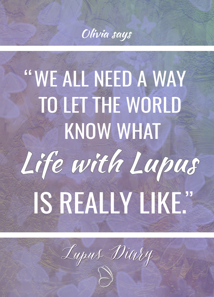 We all need a way to let the world know what life with Lupus is really like.